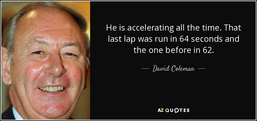 He is accelerating all the time. That last lap was run in 64 seconds and the one before in 62. - David Coleman