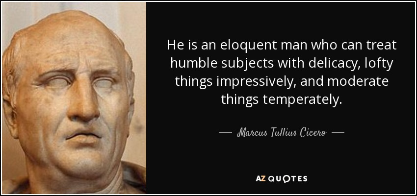 He is an eloquent man who can treat humble subjects with delicacy, lofty things impressively, and moderate things temperately. - Marcus Tullius Cicero