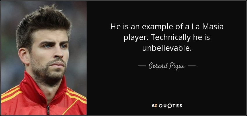 He is an example of a La Masia player. Technically he is unbelievable. - Gerard Pique
