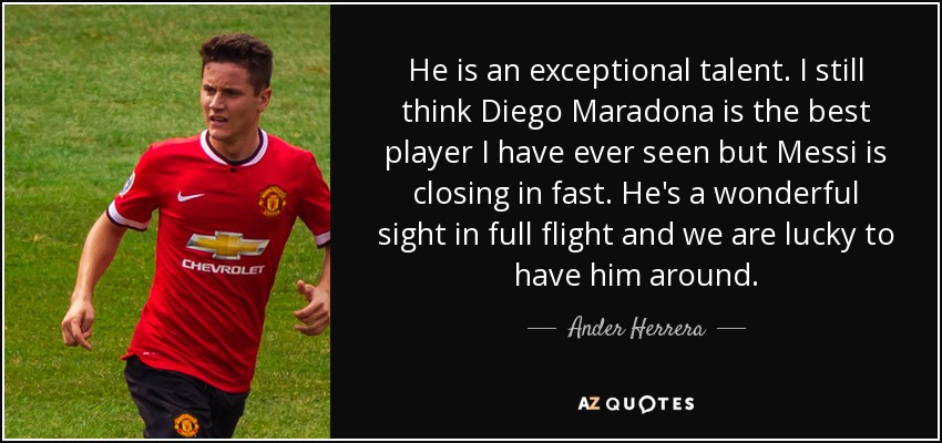 He is an exceptional talent. I still think Diego Maradona is the best player I have ever seen but Messi is closing in fast. He's a wonderful sight in full flight and we are lucky to have him around. - Ander Herrera