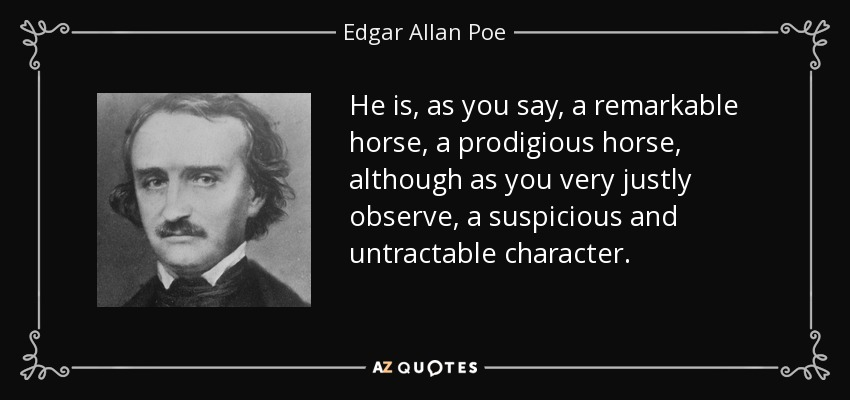 He is, as you say, a remarkable horse, a prodigious horse, although as you very justly observe, a suspicious and untractable character. - Edgar Allan Poe