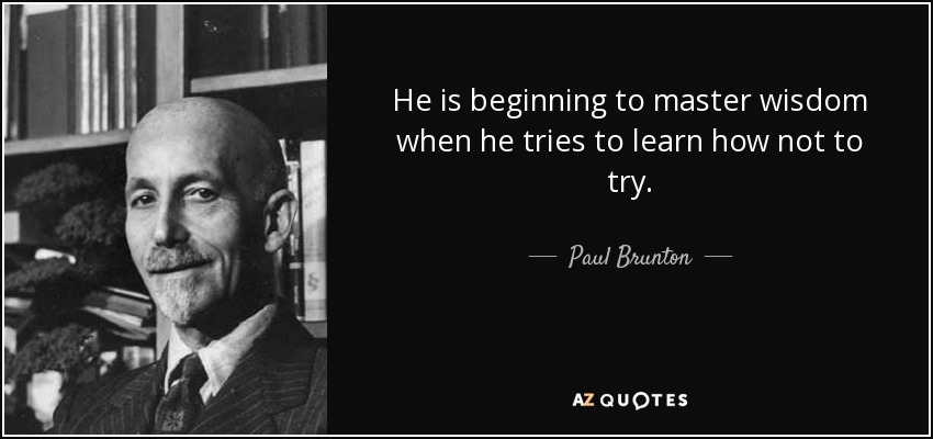 He is beginning to master wisdom when he tries to learn how not to try. - Paul Brunton