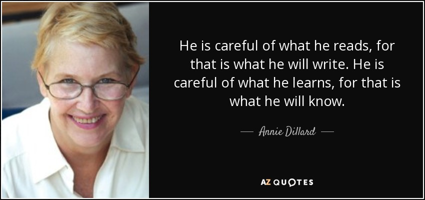He is careful of what he reads, for that is what he will write. He is careful of what he learns, for that is what he will know. - Annie Dillard