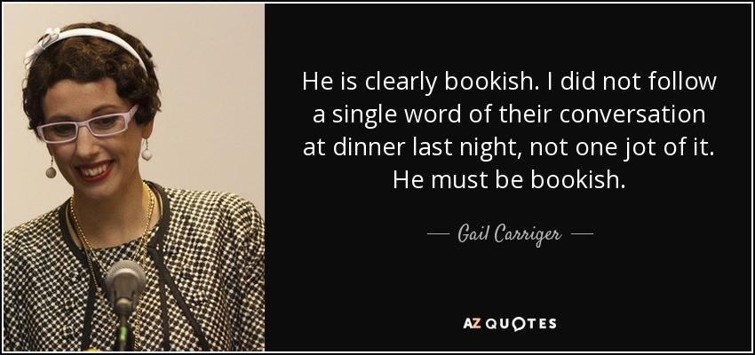He is clearly bookish. I did not follow a single word of their conversation at dinner last night, not one jot of it. He must be bookish. - Gail Carriger