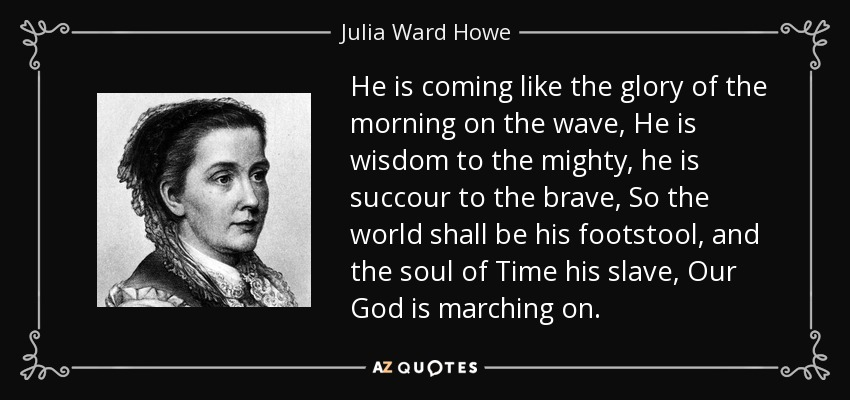 He is coming like the glory of the morning on the wave, He is wisdom to the mighty, he is succour to the brave, So the world shall be his footstool, and the soul of Time his slave, Our God is marching on. - Julia Ward Howe