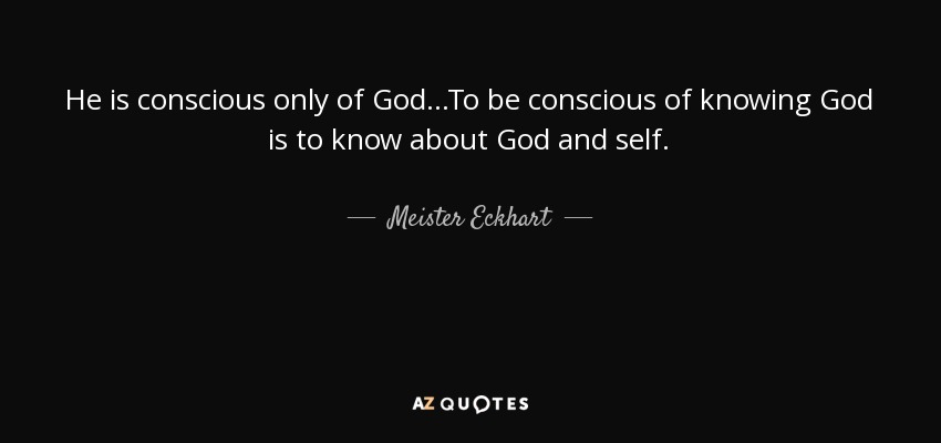 He is conscious only of God...To be conscious of knowing God is to know about God and self. - Meister Eckhart
