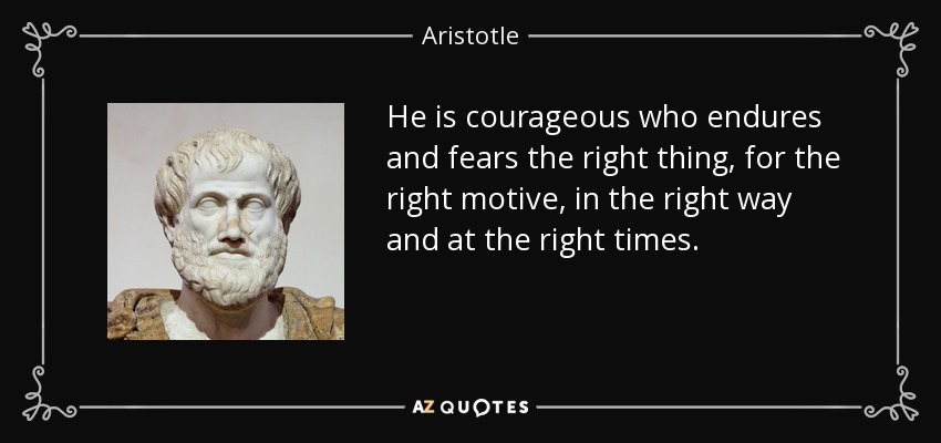 He is courageous who endures and fears the right thing, for the right motive, in the right way and at the right times. - Aristotle