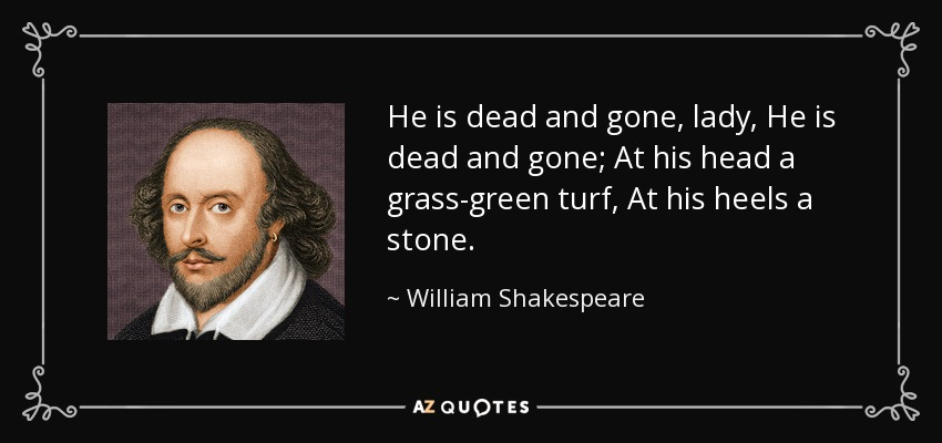 He is dead and gone, lady, He is dead and gone; At his head a grass-green turf, At his heels a stone. - William Shakespeare