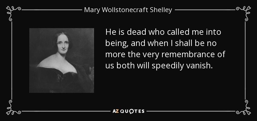 He is dead who called me into being, and when I shall be no more the very remembrance of us both will speedily vanish. - Mary Wollstonecraft Shelley