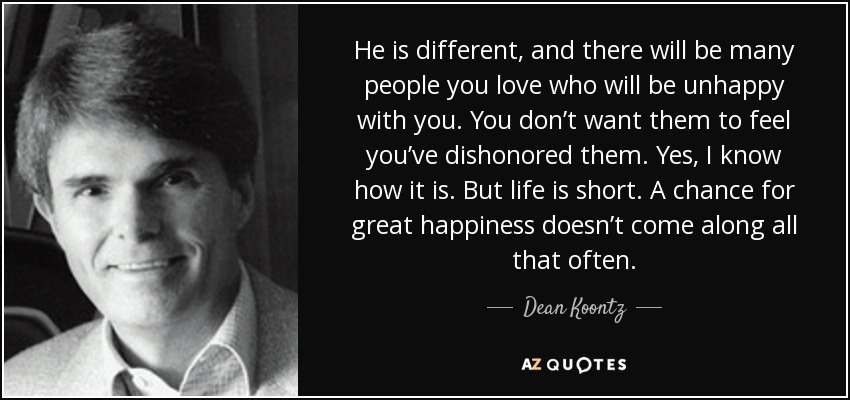 He is different, and there will be many people you love who will be unhappy with you. You don't want them to feel you've dishonored them. Yes, I know how it is. But life is short. A chance for great happiness doesn't come along all that often. - Dean Koontz
