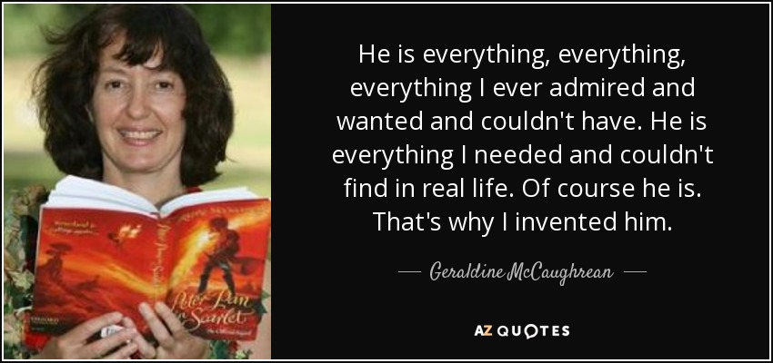 He is everything, everything, everything I ever admired and wanted and couldn't have. He is everything I needed and couldn't find in real life. Of course he is. That's why I invented him. - Geraldine McCaughrean