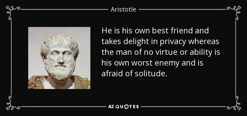 He is his own best friend and takes delight in privacy whereas the man of no virtue or ability is his own worst enemy and is afraid of solitude. - Aristotle