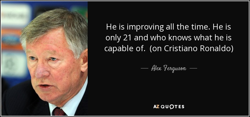 He is improving all the time. He is only 21 and who knows what he is capable of. (on Cristiano Ronaldo) - Alex Ferguson