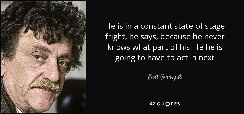 He is in a constant state of stage fright, he says, because he never knows what part of his life he is going to have to act in next - Kurt Vonnegut