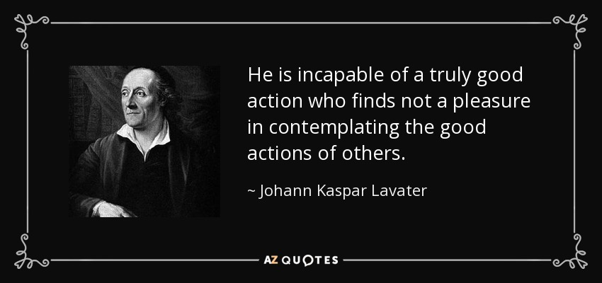 He is incapable of a truly good action who finds not a pleasure in contemplating the good actions of others. - Johann Kaspar Lavater