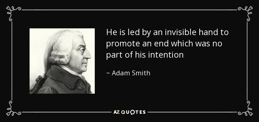 He is led by an invisible hand to promote an end which was no part of his intention - Adam Smith
