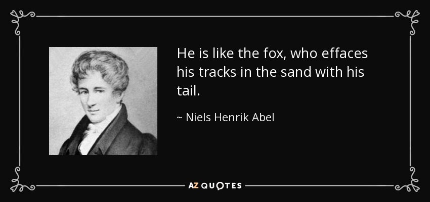 He is like the fox, who effaces his tracks in the sand with his tail. - Niels Henrik Abel
