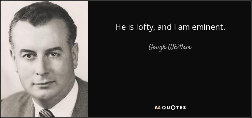 He is lofty, and I am eminent. - Gough Whitlam