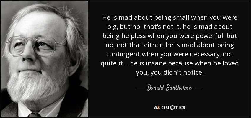 He is mad about being small when you were big, but no, that's not it, he is mad about being helpless when you were powerful, but no, not that either, he is mad about being contingent when you were necessary, not quite it... he is insane because when he loved you, you didn't notice. - Donald Barthelme
