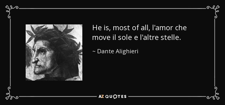 He is, most of all, l'amor che move il sole e l'altre stelle. - Dante Alighieri
