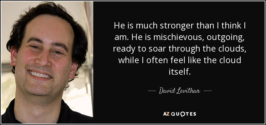 He is much stronger than I think I am. He is mischievous, outgoing, ready to soar through the clouds, while I often feel like the cloud itself. - David Levithan