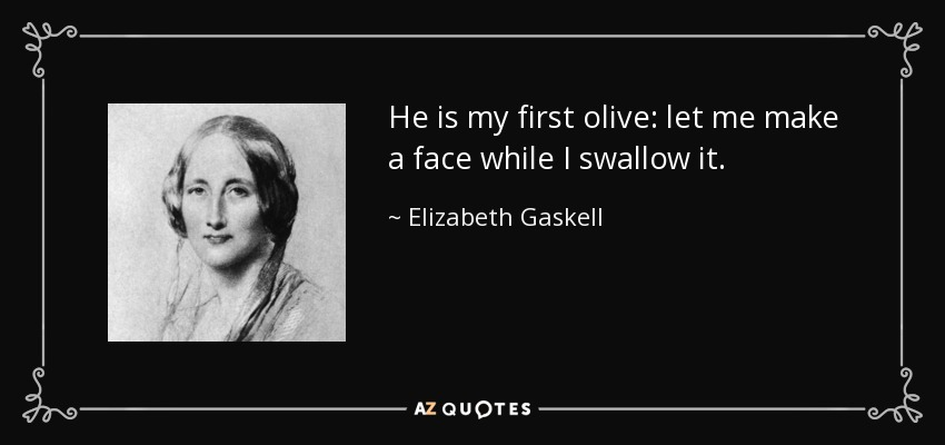 He is my first olive: let me make a face while I swallow it. - Elizabeth Gaskell