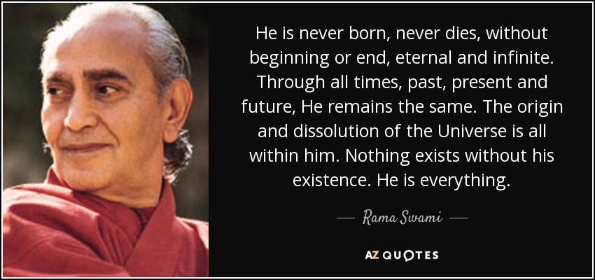 He is never born, never dies, without beginning or end, eternal and infinite. Through all times, past, present and future, He remains the same. The origin and dissolution of the Universe is all within him. Nothing exists without his existence. He is everything. - Rama Swami