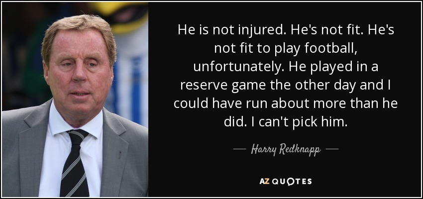 He is not injured. He's not fit. He's not fit to play football, unfortunately. He played in a reserve game the other day and I could have run about more than he did. I can't pick him. - Harry Redknapp