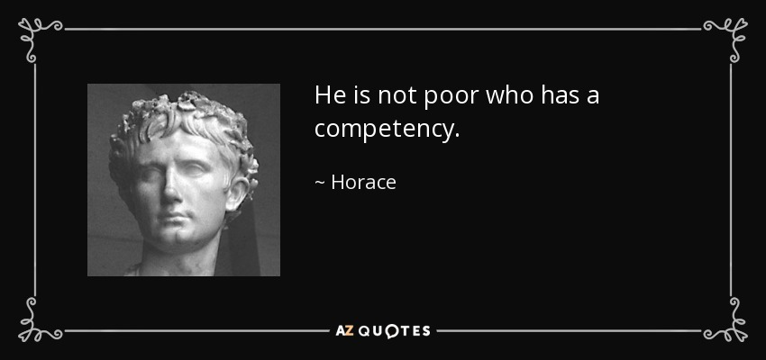 He is not poor who has a competency. - Horace