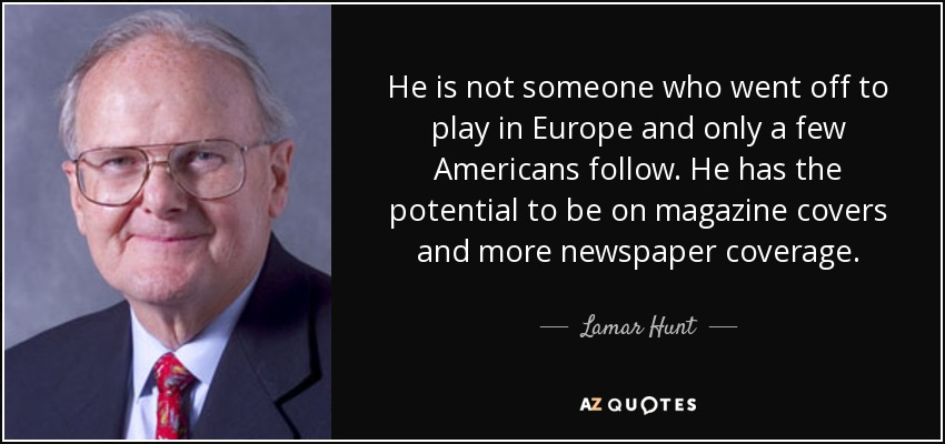 He is not someone who went off to play in Europe and only a few Americans follow. He has the potential to be on magazine covers and more newspaper coverage. - Lamar Hunt