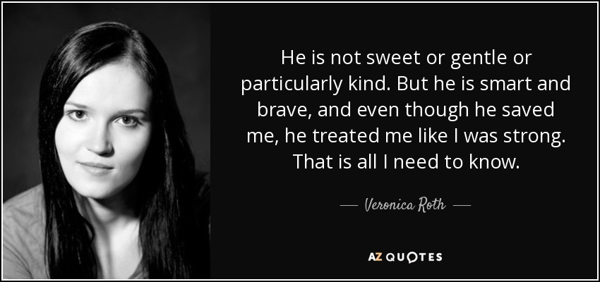 He is not sweet or gentle or particularly kind. But he is smart and brave, and even though he saved me, he treated me like I was strong. That is all I need to know. - Veronica Roth