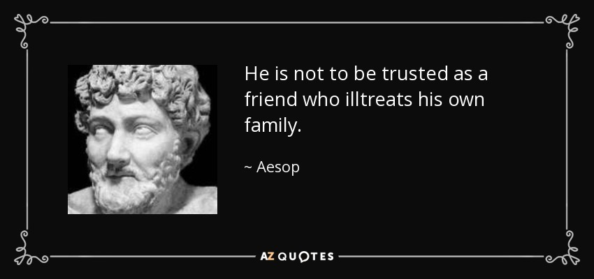 He is not to be trusted as a friend who illtreats his own family. - Aesop