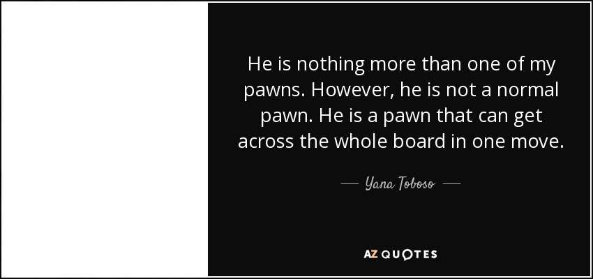 He is nothing more than one of my pawns. However, he is not a normal pawn. He is a pawn that can get across the whole board in one move. - Yana Toboso