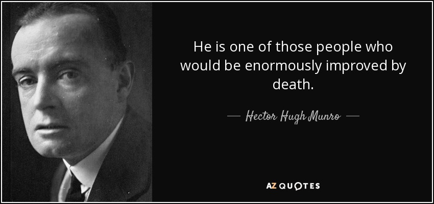 He is one of those people who would be enormously improved by death. - Hector Hugh Munro