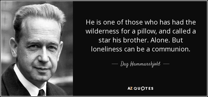 He is one of those who has had the wilderness for a pillow, and called a star his brother. Alone. But loneliness can be a communion. - Dag Hammarskjold