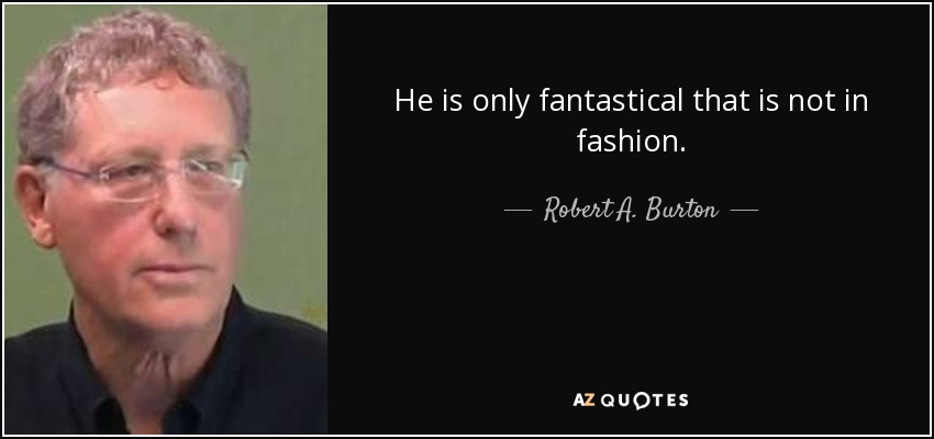 He is only fantastical that is not in fashion. - Robert A. Burton