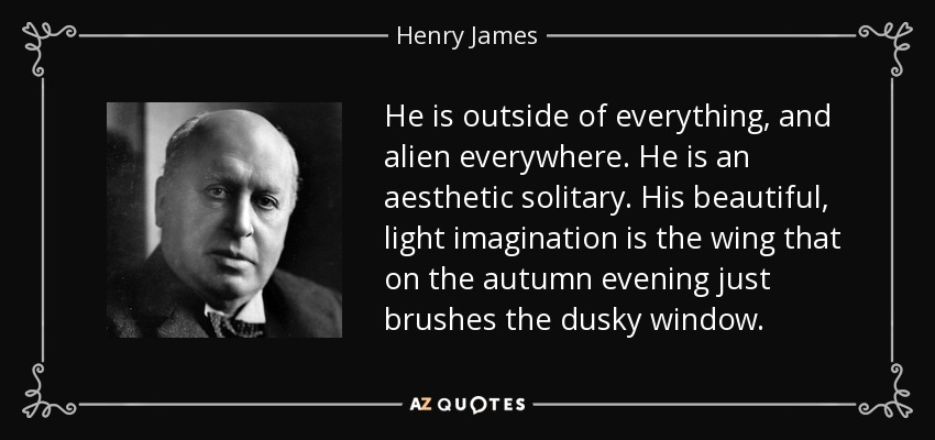 He is outside of everything, and alien everywhere. He is an aesthetic solitary. His beautiful, light imagination is the wing that on the autumn evening just brushes the dusky window. - Henry James