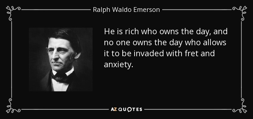 He is rich who owns the day, and no one owns the day who allows it to be invaded with fret and anxiety. - Ralph Waldo Emerson