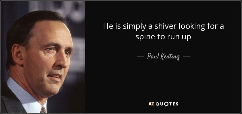 He is simply a shiver looking for a spine to run up - Paul Keating