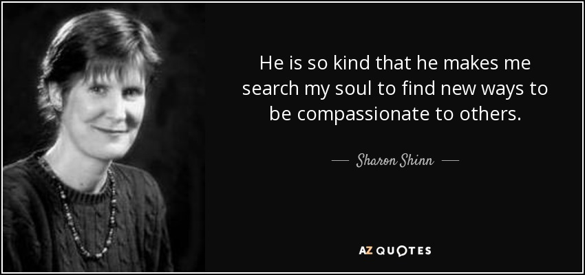 He is so kind that he makes me search my soul to find new ways to be compassionate to others. - Sharon Shinn