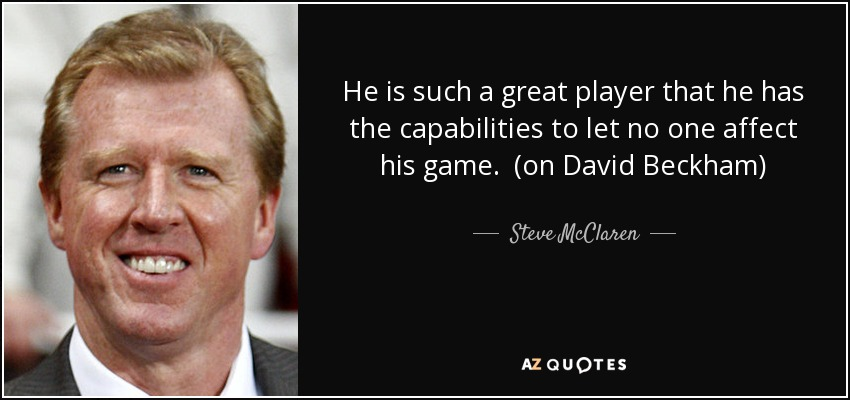He is such a great player that he has the capabilities to let no one affect his game. (on David Beckham) - Steve McClaren