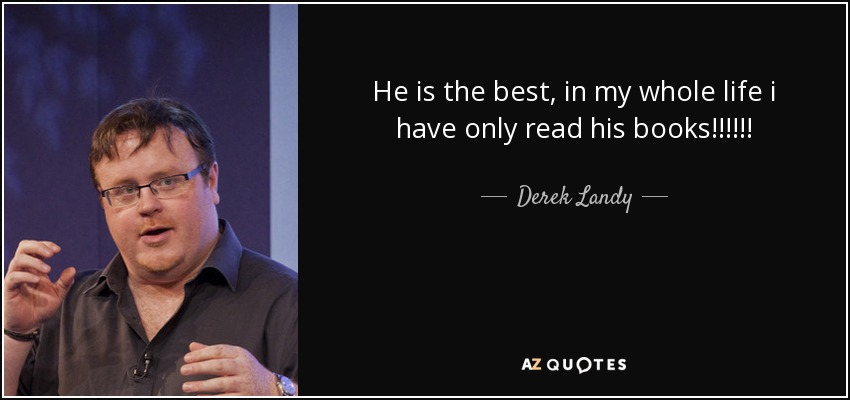 He is the best, in my whole life i have only read his books!!!!!! - Derek Landy