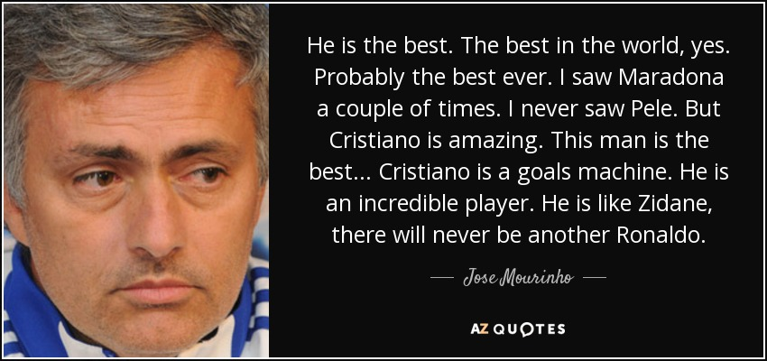 He is the best. The best in the world, yes. Probably the best ever. I saw Maradona a couple of times. I never saw Pele. But Cristiano is amazing. This man is the best... Cristiano is a goals machine. He is an incredible player. He is like Zidane, there will never be another Ronaldo. - Jose Mourinho