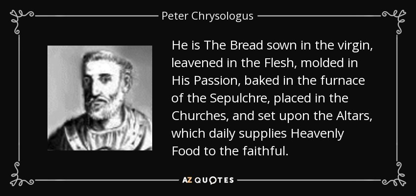 He is The Bread sown in the virgin, leavened in the Flesh, molded in His Passion, baked in the furnace of the Sepulchre, placed in the Churches, and set upon the Altars, which daily supplies Heavenly Food to the faithful. - Peter Chrysologus