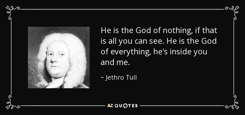 He is the God of nothing, if that is all you can see. He is the God of everything, he's inside you and me. - Jethro Tull