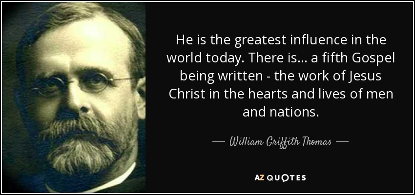 He is the greatest influence in the world today. There is... a fifth Gospel being written - the work of Jesus Christ in the hearts and lives of men and nations. - William Griffith Thomas