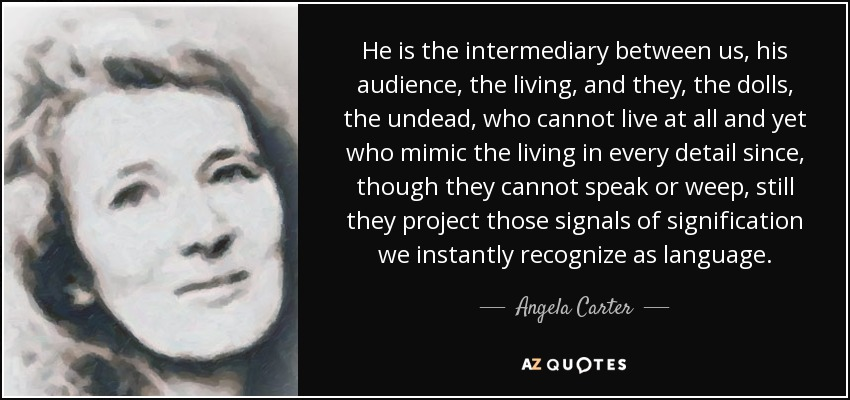 He is the intermediary between us, his audience, the living, and they, the dolls, the undead, who cannot live at all and yet who mimic the living in every detail since, though they cannot speak or weep, still they project those signals of signification we instantly recognize as language. - Angela Carter