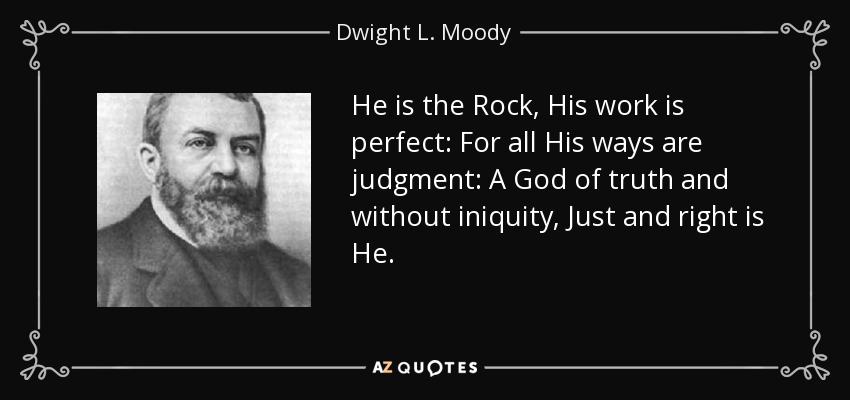 He is the Rock, His work is perfect: For all His ways are judgment: A God of truth and without iniquity, Just and right is He. - Dwight L. Moody