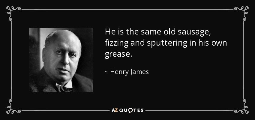 He is the same old sausage, fizzing and sputtering in his own grease. - Henry James
