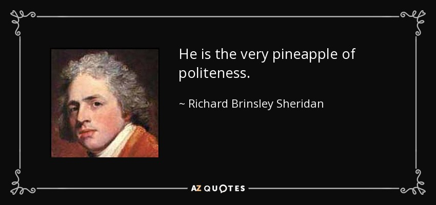 He is the very pineapple of politeness. - Richard Brinsley Sheridan